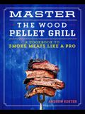 Master the Wood Pellet Grill: A Cookbook to Smoke Meats and More Like a Pro