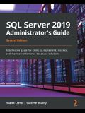 SQL Server 2019 Administrator's Guide, Second Edition: A definitive guide for DBAs to implement, monitor, and maintain enterprise database solutions
