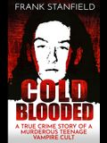 Cold Blooded: A True Crime Story of a Murderous Teenage Vampire Cult