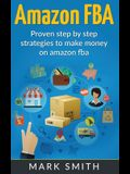 Amazon FBA: Beginners Guide - Proven Step By Step Strategies to Make Money On Amazon