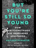 But You're Still So Young: How Thirtysomethings Are Redefining Adulthood