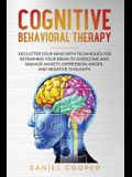 Cognitive Behavioral Therapy: Declutter Your Mind with Techniques for Retraining Your Brain to Overcome and Manage Anxiety, Depression, Anger and Ne