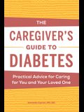 The Caregiver's Guide to Diabetes: Practical Advice for Caring for You and Your Loved One