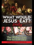 What Would Jesus REALLY Eat?: The Biblical Case for Eating Meat