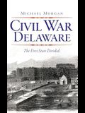 Civil War Delaware: : The First State Divided