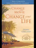 Change Your Movie, Change Your Life: 7 Reel Concepts For Courageous Change