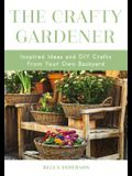 The Crafty Gardener: Inspired Ideas and DIY Crafts from Your Own Backyard (Country Decorating Book, Gardener Garden, Companion Planting, Fo
