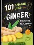 101 Amazing Uses for Ginger: Reduce Muscle Pain, Fight Motion Sickness, Heal the Common Cold and 98 More!