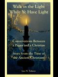 Walk in the Light While Ye Have Light: Conversations Between a Pagan and a Christian; Story from the Time of the Ancient Christians