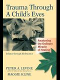Trauma Through a Child's Eyes: Awakening the Ordinary Miracle of Healing; Infancy Through Adolescence