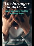 The Stranger in My House: How to Reconnect to Your Child with Mental Health