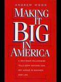 Making It Big in America: A Self-Made Millionaire Tells How Anyone Can Get Ahead in Business and Life