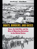 Boats, Borders, and Bases: Race, the Cold War, and the Rise of Migration Detention in the United States
