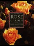 The Essential Rose Garden: The Complete Guide to Growing, Caring for and Maintaining Roses