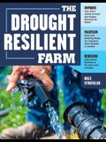 The Drought-Resilient Farm: Improve Your Soil's Ability to Hold and Supply Moisture for Plants; Maintain Feed and Drinking Water for Livestock Whe
