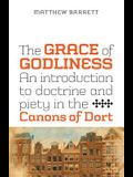 The Grace of Godliness: An Introduction to Doctrine and Piety in the Canons of Dort