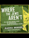 Where the Jews Aren't Lib/E: The Sad and Absurd Story of Birobidzhan, Russia's Jewish Autonomous Region