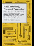 Wood Finishing, Plain and Decorative - Methods, Materials, and Tools for Natural, Stained, Varnished, Waxed, Oiled, Enameled, and Painted Finishes - A