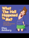 What the Hell Happened to Me?: The Truth about Menopause and Beyond: The Truth about Menopause and Beyond
