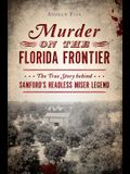 Murder on the Florida Frontier: The True Story Behind Sanford's Headless Miser Legend