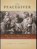 The Peacegiver the Peacegiver: How Christ Offers to Heal Our Hearts and Homes