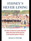 Sydney's Silver Lining: The Story of America's Most Important Water Polo Team and the Journey to Th