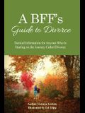 A Bff's Guide to Divorce: Tactical Information for Anyone Who Is Starting on the Journey Called Divorce