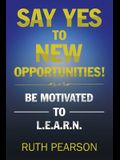 Say Yes to New Opportunities!: Be Motivated to L.E.A.R.N.