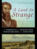 A Land So Strange: The Epic Journey of Cabeza de Vaca: The Extraordinary Tale of a Shipwrecked Spaniard Who Walked Across America in the