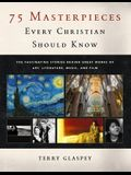 75 Masterpieces Every Christian Should Know: The Fascinating Stories Behind Great Works of Art, Literature, Music and Film