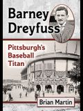 Barney Dreyfuss: Pittsburgh's Baseball Titan