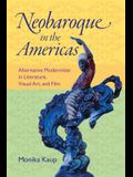 Neobaroque in the Americas: Alternative Modernities in Literature, Visual Art, and Film