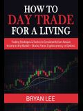 How to Day Trade for a Living: Trading Strategies & Tactics to Consistently Earn Passive Income in Any Market - Stocks, Forex, Cryptocurrency, or Opt