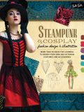 Steampunk & Cosplay Fashion Design & Illustration: More Than 50 Ideas for Learning to Design Your Own Neo-Victorian Costumes and Accessories