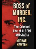 Boss of Murder, Inc.: The Criminal Life of Albert Anastasia