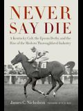 Never Say Die: A Kentucky Colt, the Epsom Derby, and the Rise of the Modern Thoroughbred Industry