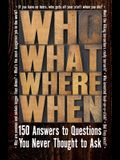 Who What Where When: 150 Answers to Questions You Never Thought to Ask