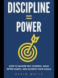 Discipline = Power: How to Master Self Control, Build Better Habits, and Achieve Your Goals