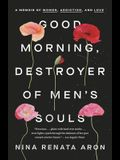 Good Morning, Destroyer of Men's Souls: A Memoir of Women, Addiction, and Love
