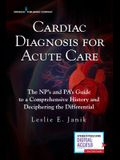 Cardiac Diagnosis for Acute Care: The Np's and Pa's Guide to a Comprehensive History and Deciphering the Differential