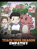 Teach Your Dragon Empathy: Help Your Dragon Understand Empathy. A Cute Children Story To Teach Kids Empathy, Compassion and Kindness.