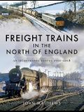 Freight Trains in the North of England: An Illustrated Survey, 1950-2018