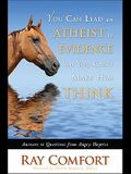 You Can Lead an Atheist to Evidence, But You Cant Make Him Think: Answers to Questions from Angry Skeptics