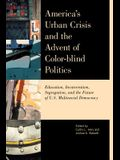 America's Urban Crisis and the Advent of Color-Blind Politics: Education, Incarceration, Segregation, and the Future of the U.S. Multiracial Democracy