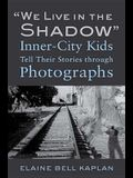 We Live in the Shadow: Inner-City Kids Tell Their Stories Through Photographs