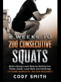 8 Weeks to 200 Consecutive Squats: Build a Strong Lower Body by Working Your Glutes, Quads, Lower Back, and Hamstrings