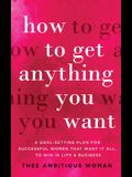 How to Get Anything You Want: A Goal-Setting Plan for Successful Women That Want It All, to Win in Life & Business: A Goal