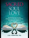 Sacred Soul Love: Manifesting True Love and Happiness by Revealing and Healing Blockages and Limitations