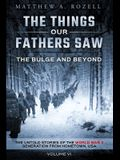 The Bulge and Beyond: The Things Our Fathers Saw-The Untold Stories of the World War II Generation-Volume VI