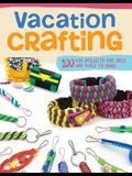 Vacation Crafting: 150+ Summer Camp Projects for Boys & Girls to Make